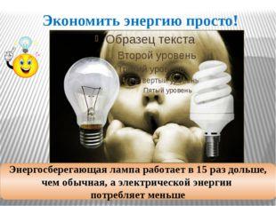Экономить энергию просто! Энергосберегающая лампа работает в 15 раз дольше, ч