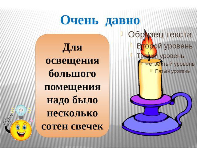Очень давно Для освещения большого помещения надо было несколько сотен свечек