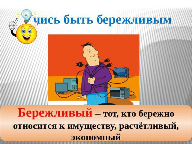 Учись быть бережливым Бережливый – тот, кто бережно относится к имуществу, ра...