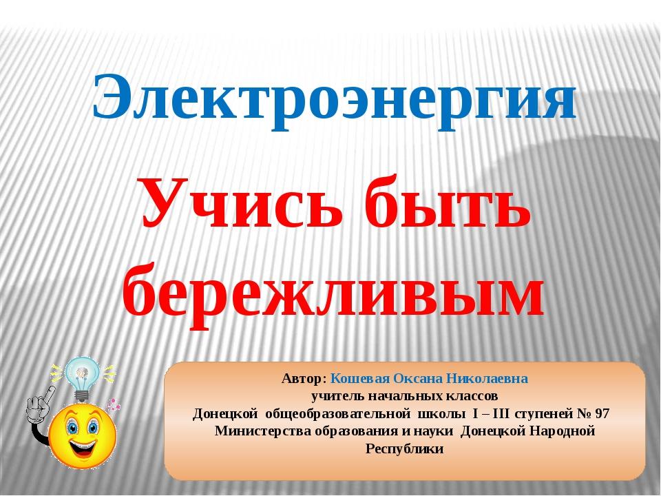 Учись быть бережливым Электроэнергия Автор: Кошевая Оксана Николаевна учитель...