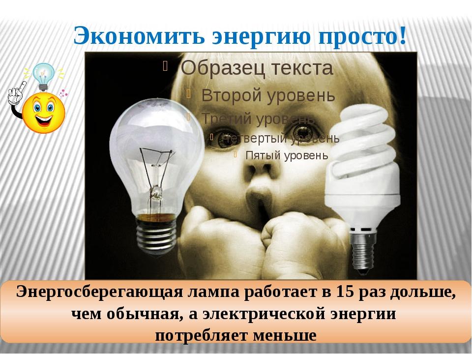 Экономить энергию просто! Энергосберегающая лампа работает в 15 раз дольше, ч...