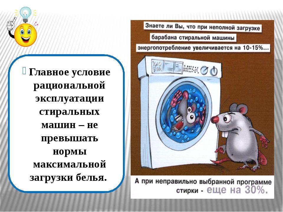 Главное условие рациональной эксплуатации стиральных машин – не превышать нор...