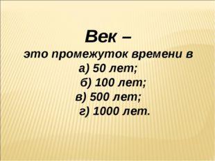 Век – это промежуток времени в а) 50 лет; б) 100 лет; в) 500 лет; г) 1000 лет.