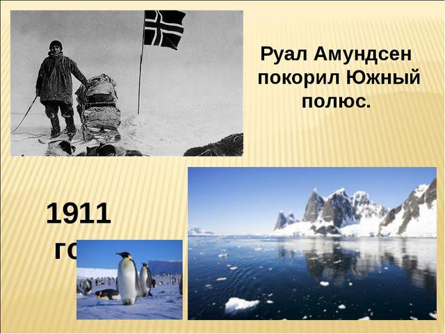 1911 год Руал Амундсен покорил Южный полюс.