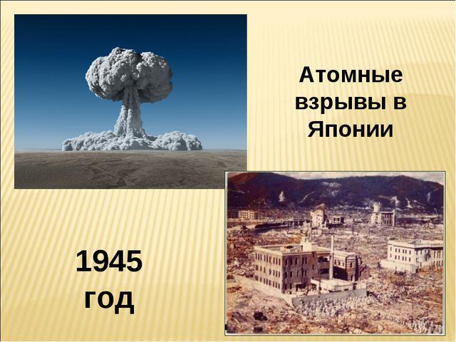 1945 год Атомные взрывы в Японии