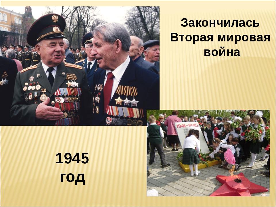 1945 год Закончилась Вторая мировая война