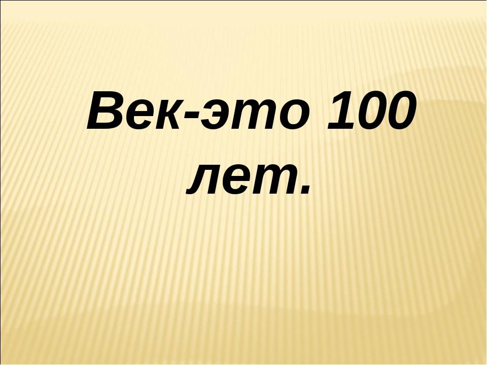 Век-это 100 лет.