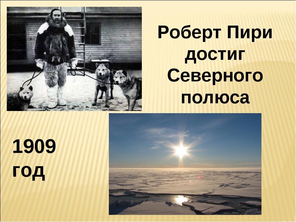 1909 год Роберт Пири достиг Северного полюса