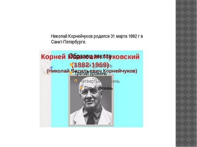 Николай Корнейчуков родился 31 марта 1882 г в Санкт-Петербурге.