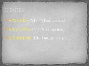 АРХАИКА (VII – VI вв. до н.э.) КЛАССИКА (V - IV вв. до н.э.) ЭЛЛИНИЗМ (III -