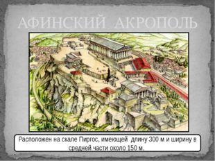 АФИНСКИЙ АКРОПОЛЬ Расположен на скале Пиргос, имеющей длину300 ми ширину в