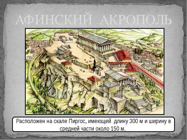 АФИНСКИЙ АКРОПОЛЬ Расположен на скале Пиргос, имеющей длину300 ми ширину в...