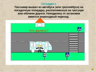 Ситуация 1. Пассажир вышел из автобуса (или троллейбуса) на посадочную площад