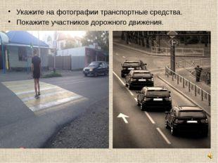 Укажите на фотографии транспортные средства. Покажите участников дорожного дв
