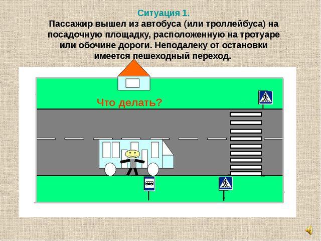Ситуация 1. Пассажир вышел из автобуса (или троллейбуса) на посадочную площад...