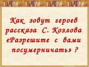 Как зовут героев рассказа С. Козлова «Разрешите с вами посумерничать» ?