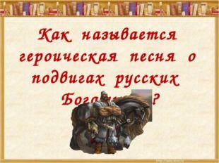 Как называется героическая песня о подвигах русских Богатырей?