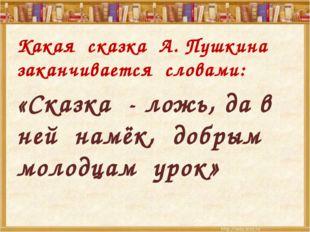 Какая сказка А. Пушкина заканчивается словами: «Сказка - ложь, да в ней намё