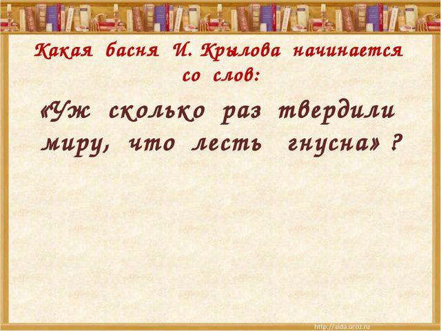 Какая басня И. Крылова начинается со слов: «Уж сколько раз твердили миру, чт...