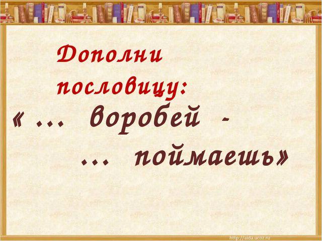 « … воробей - … поймаешь» Дополни пословицу: