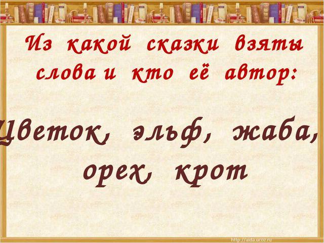 Из какой сказки взяты слова и кто её автор: Цветок, эльф, жаба, орех, крот