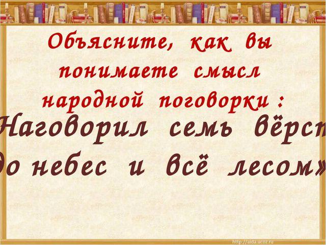 Объясните, как вы понимаете смысл народной поговорки : «Наговорил семь вёрст...