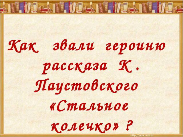 Как звали героиню рассказа К . Паустовского «Стальное колечко» ?