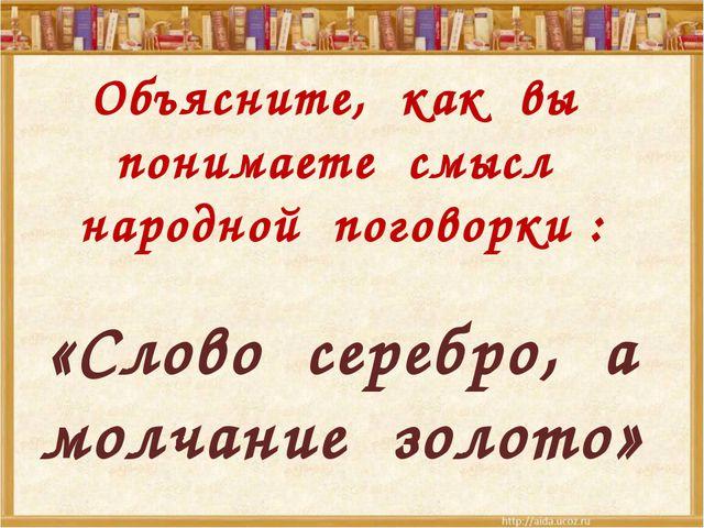 Объясните, как вы понимаете смысл народной поговорки : «Слово серебро, а мол...