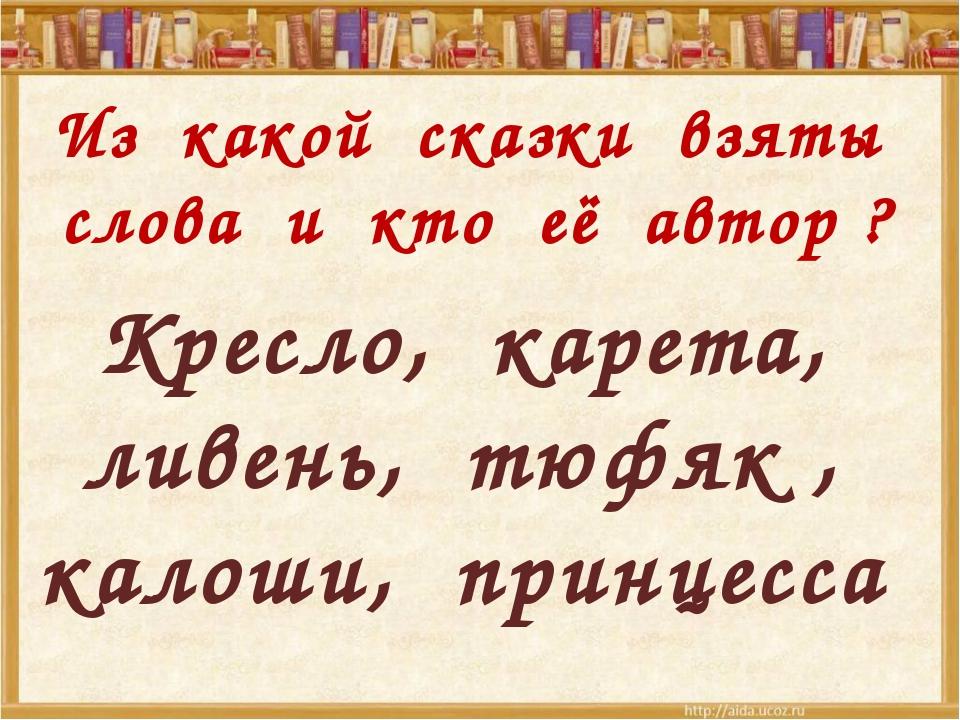 Из какой сказки взяты слова и кто её автор ? Кресло, карета, ливень, тюфяк ,...