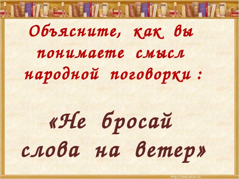 Объясните, как вы понимаете смысл народной поговорки : «Не бросай слова на ве...