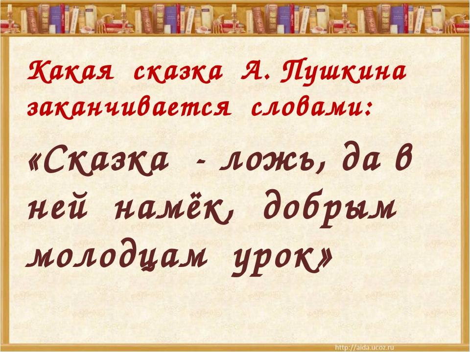 Какая сказка А. Пушкина заканчивается словами: «Сказка - ложь, да в ней намё...