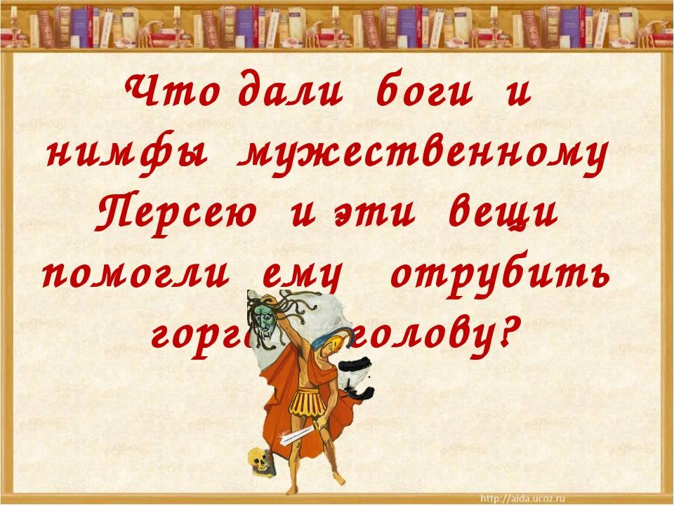 Что дали боги и нимфы мужественному Персею и эти вещи помогли ему отрубить г...