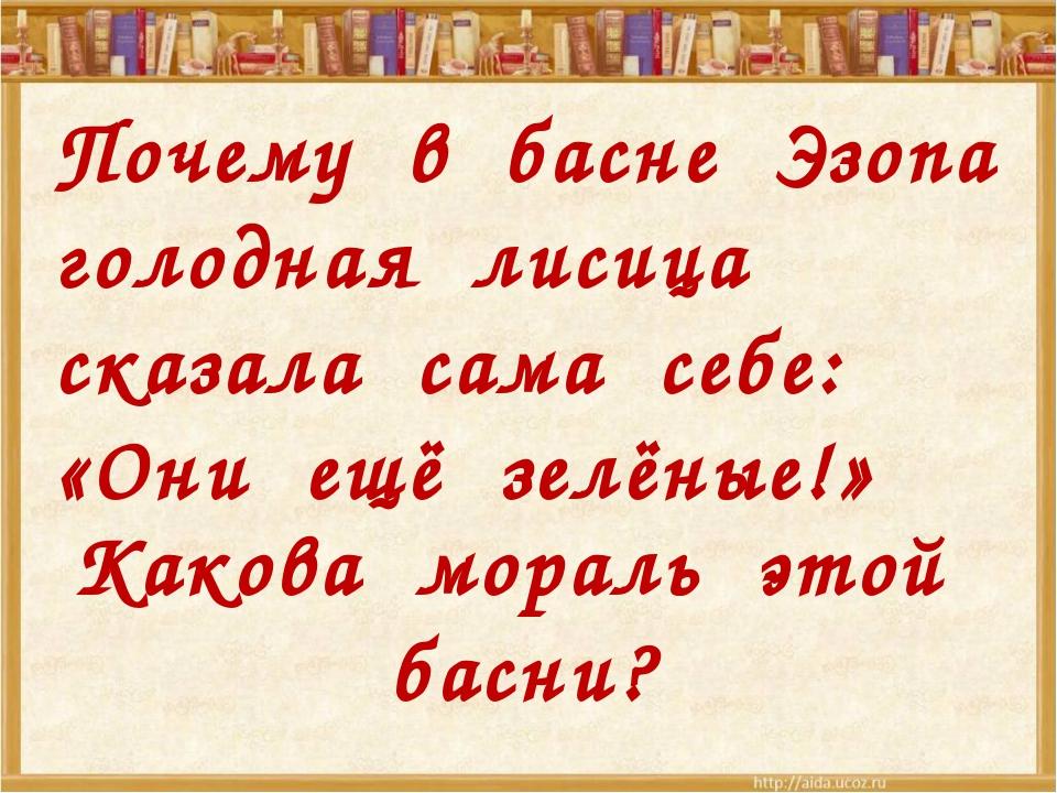 Какова мораль этой басни? Почему в басне Эзопа голодная лисица сказала сама...