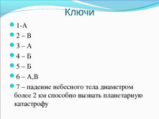 Ключи 1-А 2 – В 3 – А 4 – Б 5 – Б 6 – А,В 7 – падение небесного тела диаметро