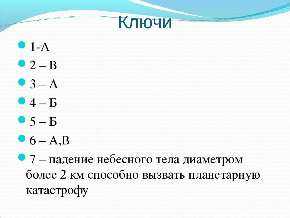Ключи 1-А 2 – В 3 – А 4 – Б 5 – Б 6 – А,В 7 – падение небесного тела диаметро...