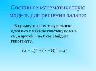 Составьте математическую модель для решения задачи: В прямоугольном треуголь