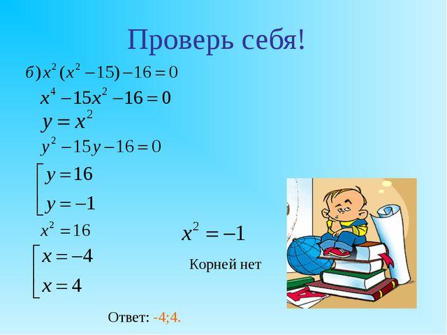 Проверь себя! Корней нет Ответ: -4;4.
