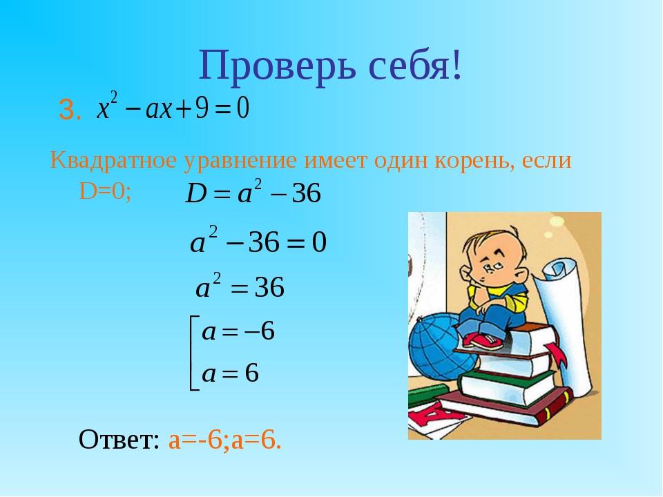 Проверь себя! Квадратное уравнение имеет один корень, если D=0; Отве...