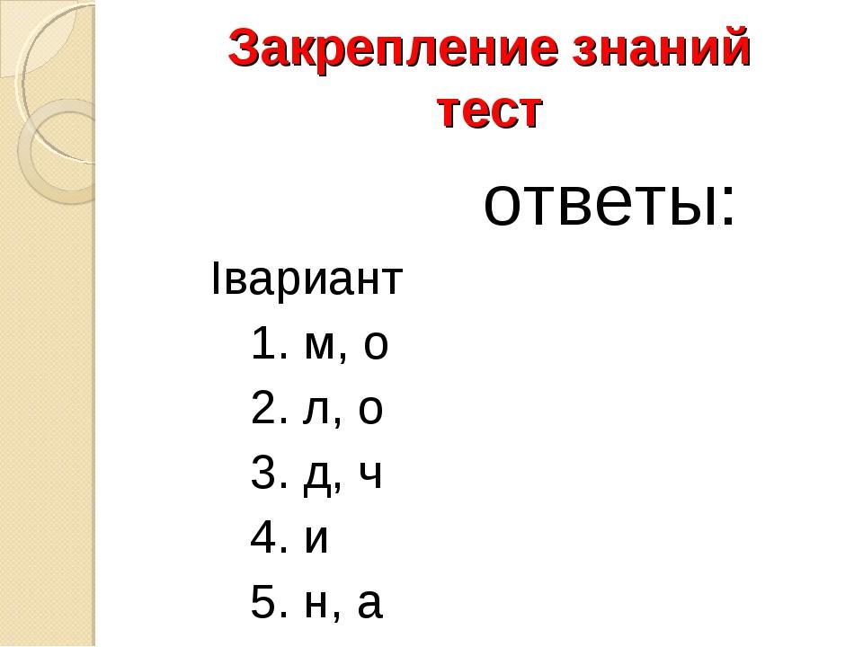 Закрепление знаний тест ответы: Iвариант 1. м, о 2. л, о 3. д, ч 4. и 5. н, а