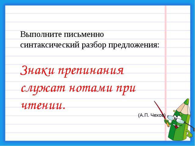 Выполните письменно синтаксический разбор предложения: Знаки препинания служа...
