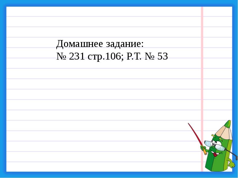 Домашнее задание: № 231 стр.106; Р.Т. № 53