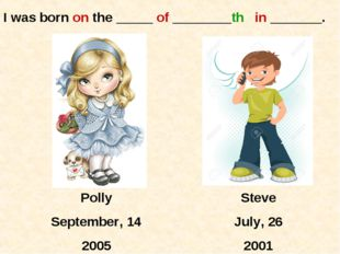 Polly September, 14 2005 Steve July, 26 2001 I was born on the _____ of _____