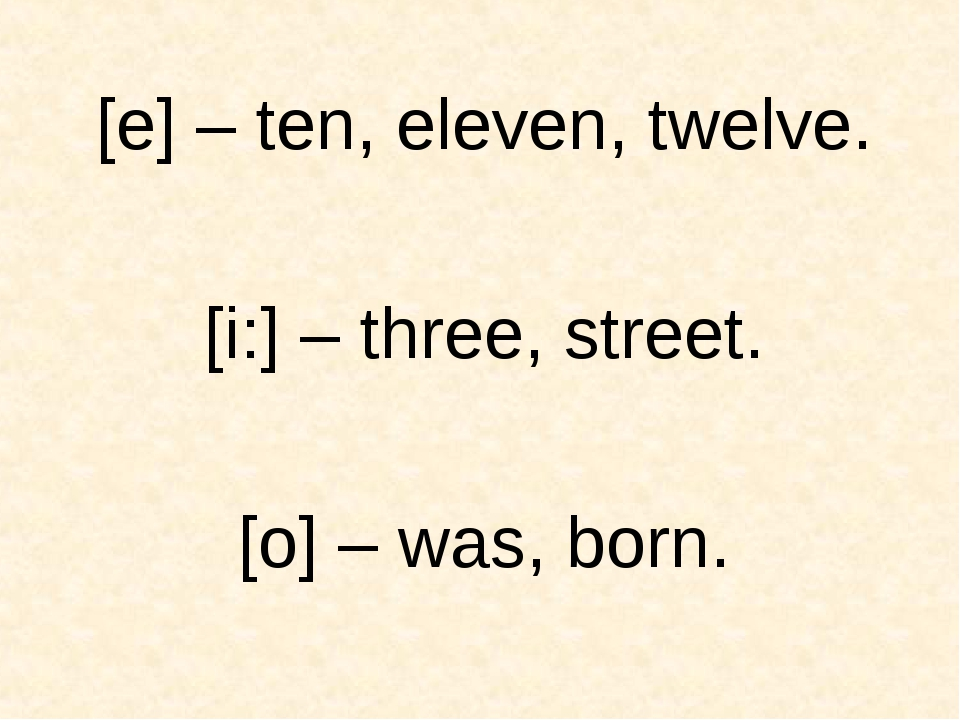 [e] – ten, eleven, twelve. [i:] – three, street. [o] – was, born.