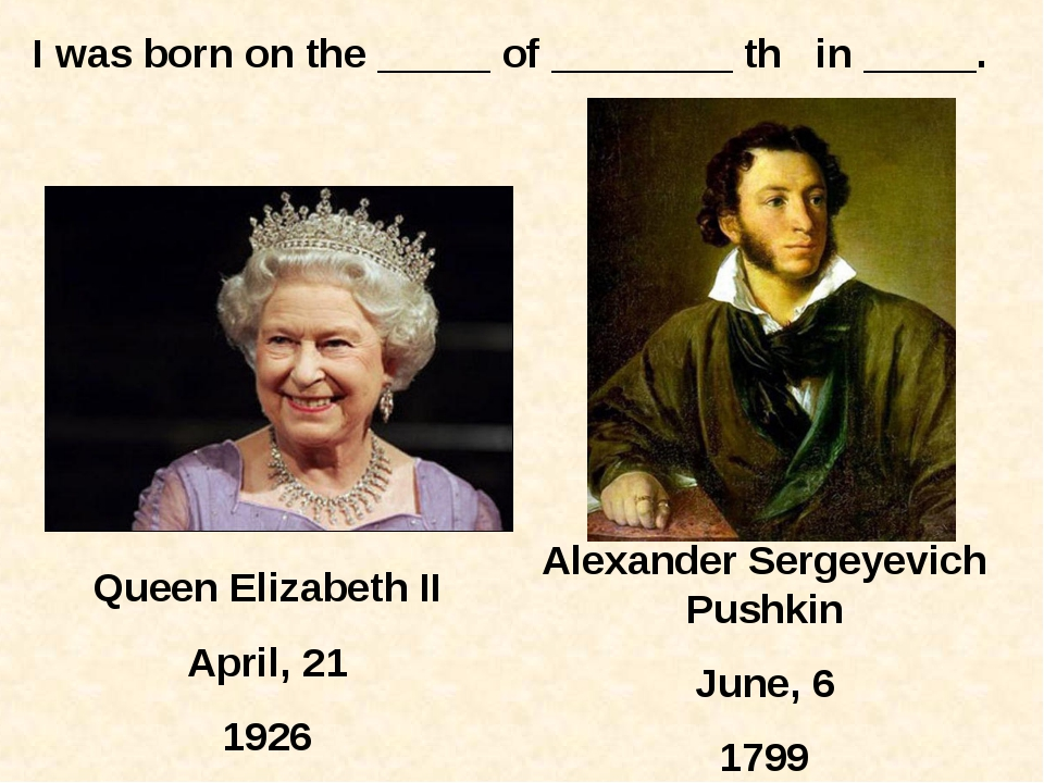 Queen Elizabeth II April, 21 1926 Alexander Sergeyevich Pushkin June, 6 1799...