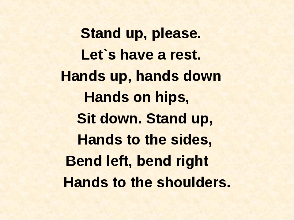 Stand up, please.   Let`s have a rest.   Hands up, hands down   Hands on hips...