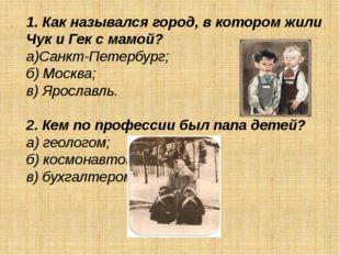 1. Как назывался город, в котором жили Чук и Гек с мамой? а)Санкт-Петербург;