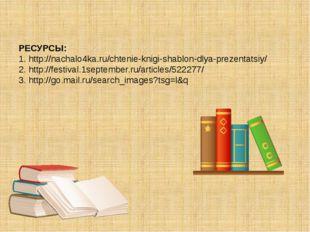 РЕСУРСЫ: 1. http://nachalo4ka.ru/chtenie-knigi-shablon-dlya-prezentatsiy/ 2.