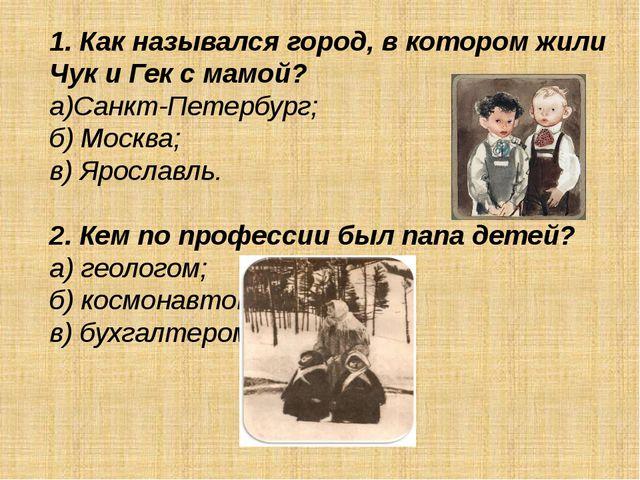 1. Как назывался город, в котором жили Чук и Гек с мамой? а)Санкт-Петербург;...