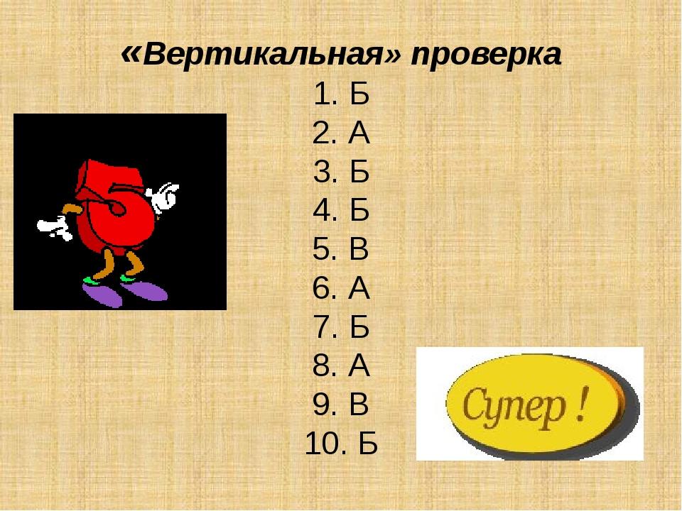 «Вертикальная» проверка 1. Б 2. А 3. Б 4. Б 5. В 6. А 7. Б 8. А 9. В 10. Б