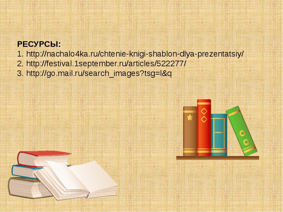 РЕСУРСЫ: 1. http://nachalo4ka.ru/chtenie-knigi-shablon-dlya-prezentatsiy/ 2....